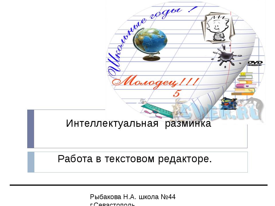 Интеллектуальная разминка Работа в текстовом редакторе. Рыбакова Н.А. школа...
