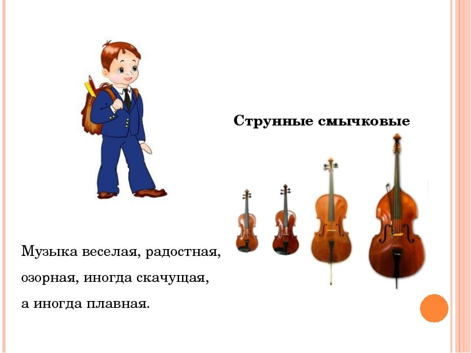 Струнные смычковые Музыка веселая, радостная, озорная, иногда скачущая, а ин...