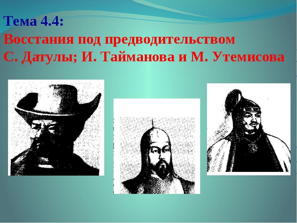 Тема 4.4: Восстания под предводительством С. Датулы; И. Тайманова и М. Утемис...