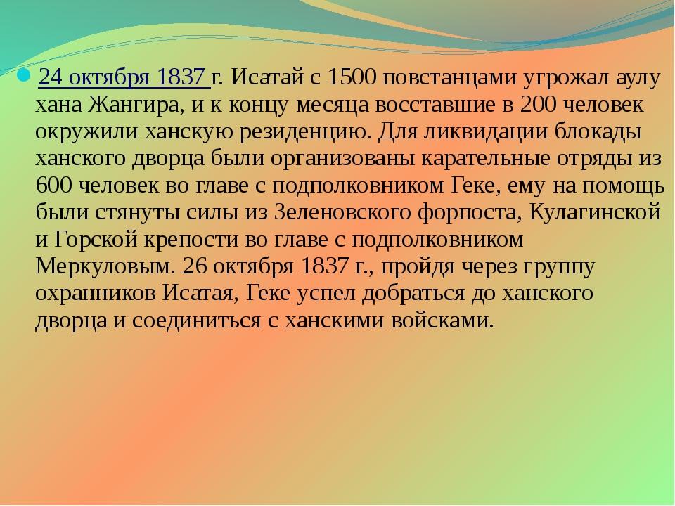 24 октября 1837 г. Исатай с 1500 повстанцами угрожал аулу хана Жангира, и к...