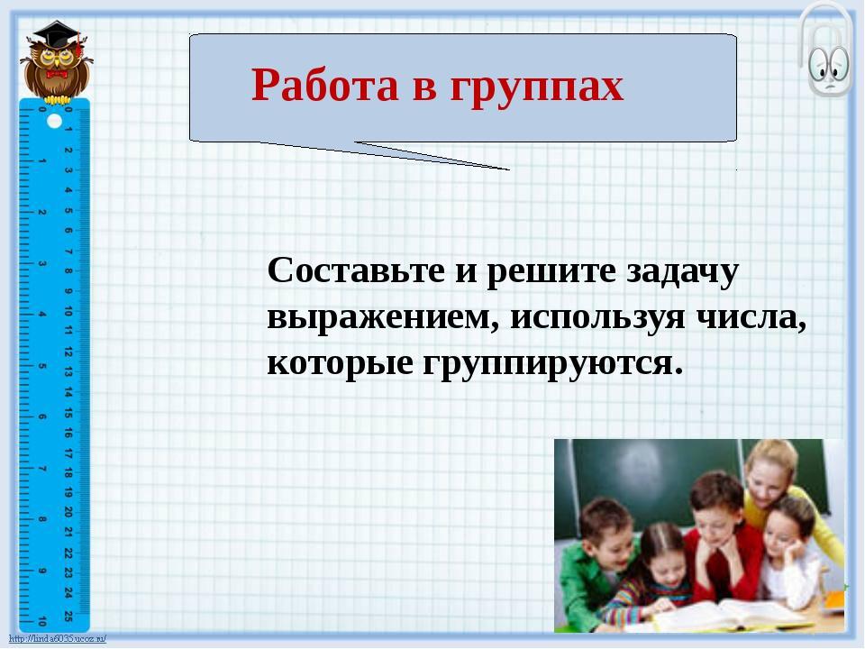 Составьте и решите задачу выражением, используя числа, которые группируются....