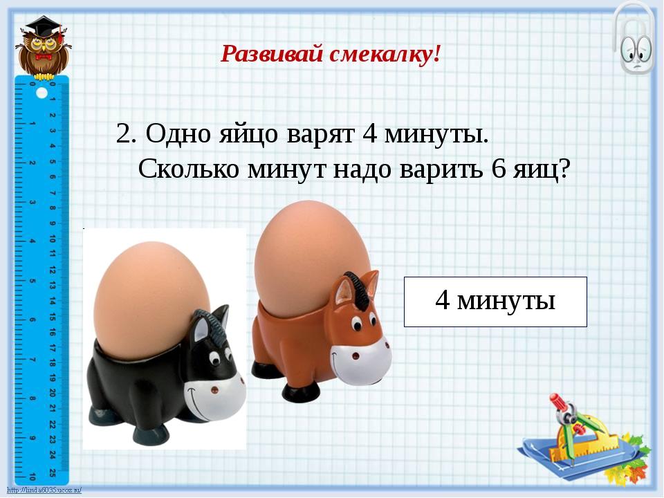 Развивай смекалку! 4 минуты 2. Одно яйцо варят 4 минуты. Сколько минут надо в...