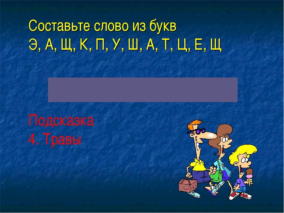 Составьте слово из букв Э, А, Щ, К, П, У, Ш, А, Т, Ц, Е, Щ Подсказка 4. Трав...