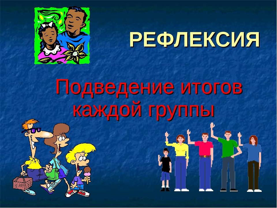 РЕФЛЕКСИЯ Подведение итогов каждой группы