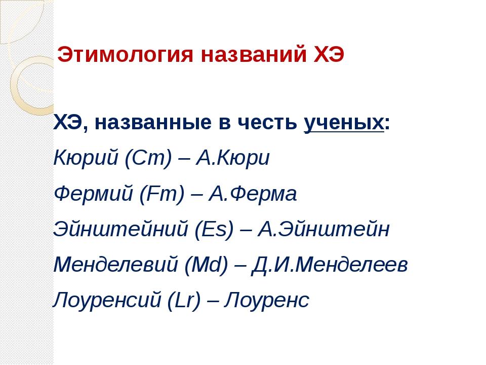 ХЭ, названные в честь ученых: Кюрий (Cm) – А.Кюри Фермий (Fm) – А.Ферма Э...