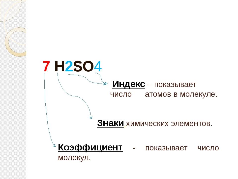 7 H2SO4 Индекс – показывает число атомов в молекуле. Знаки химических элемен...