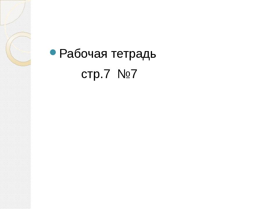 Рабочая тетрадь стр.7 №7