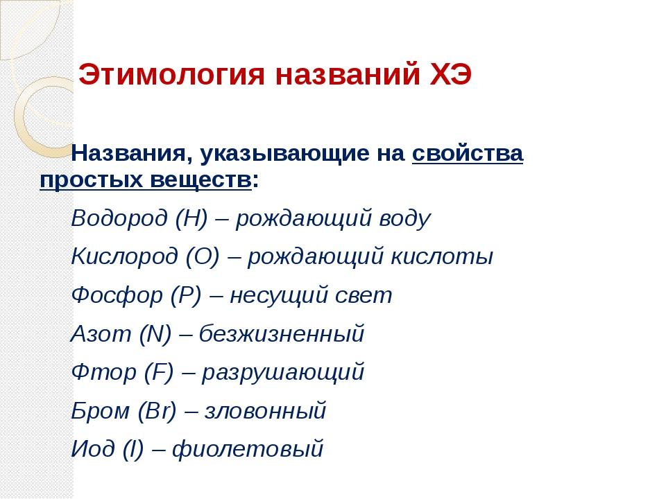 Названия, указывающие на свойства простых веществ: Водород (H) – рождающий...