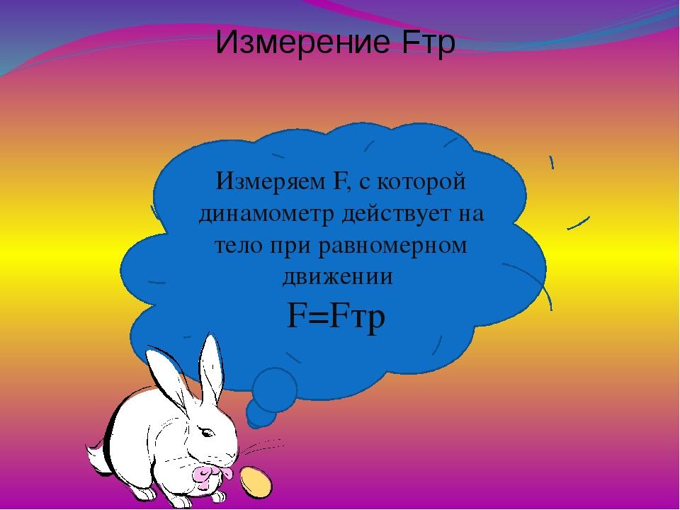 Измерение Fтр Измеряем F, с которой динамометр действует на тело при равномер...