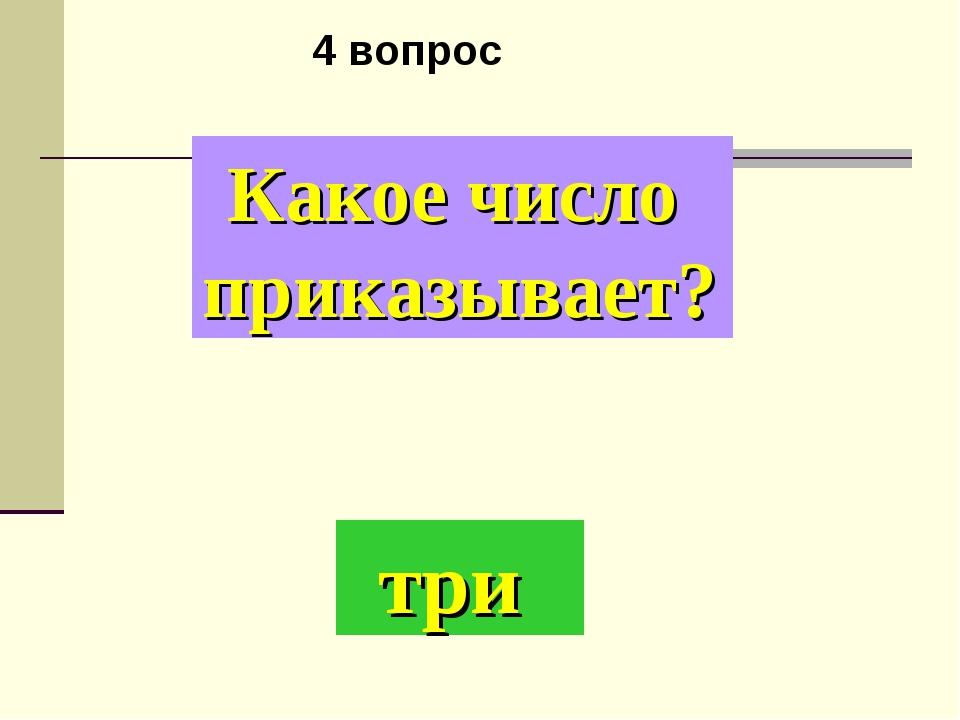 Какое число приказывает? три 4 вопрос
