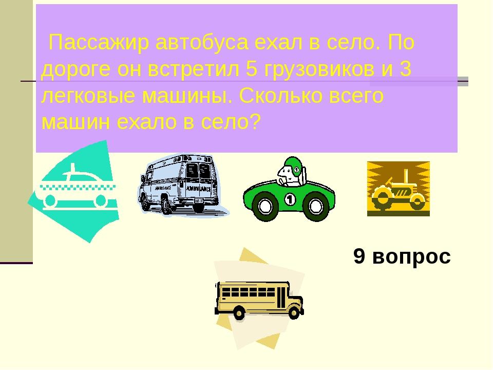 Пассажир автобуса ехал в село. По дороге он встретил 5 грузовиков и 3 легков...