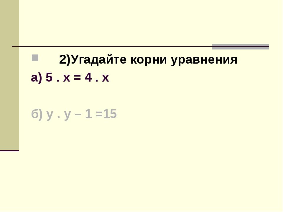2)Угадайте корни уравнения а) 5 . х = 4 . х б) у . у – 1 =15