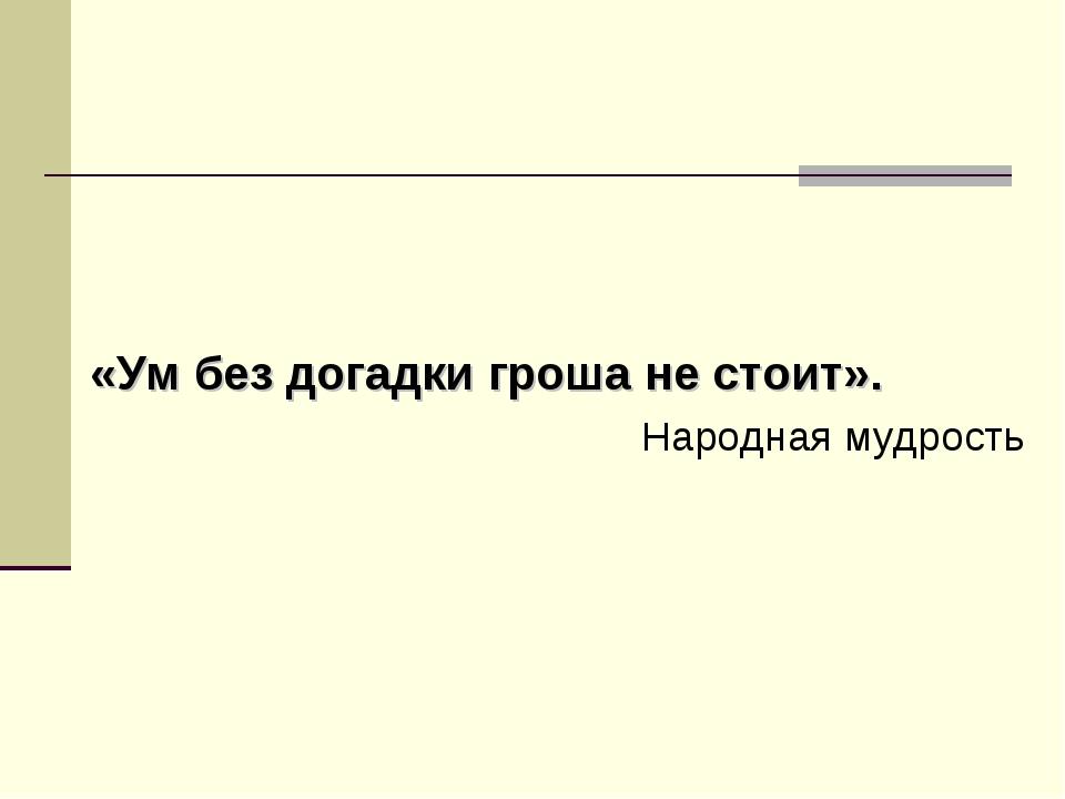 «Ум без догадки гроша не стоит». Народная мудрость