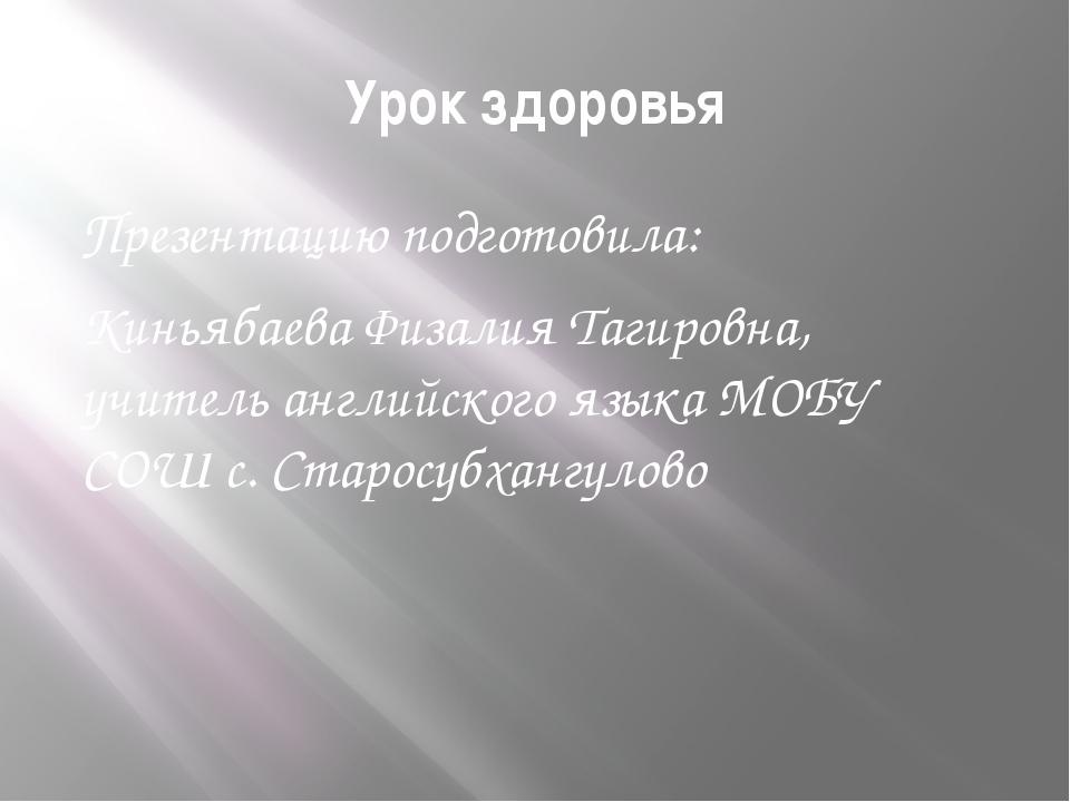 Урок здоровья Презентацию подготовила: Киньябаева Физалия Тагировна, учитель...
