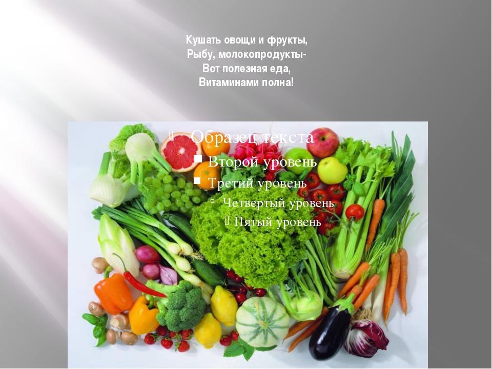 Кушать овощи и фрукты, Рыбу, молокопродукты- Вот полезная еда, Витаминами пол...