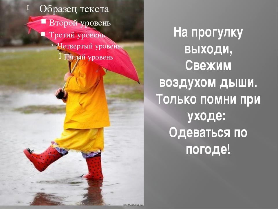 На прогулку выходи, Свежим воздухом дыши. Только помни при уходе: Одеваться...