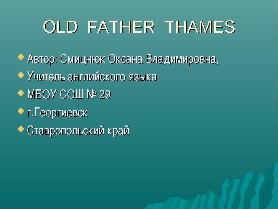OLD FATHER THAMES Автор: Смицнюк Оксана Владимировна, Учитель английского язы...