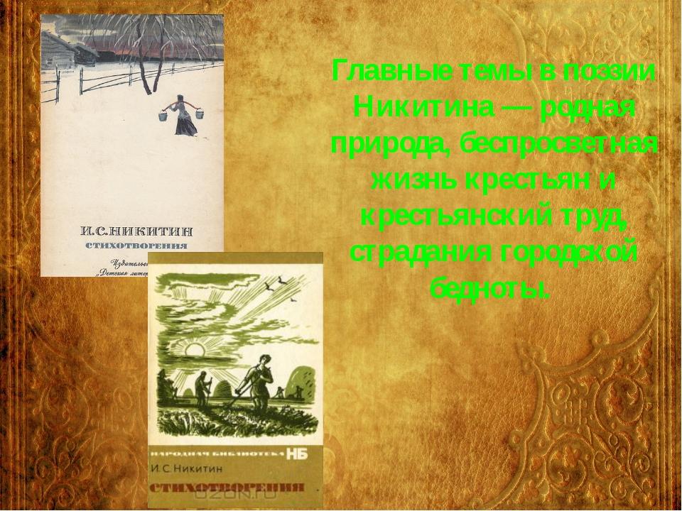 Главные темы в поэзии Никитина — родная природа, беспросветная жизнь крестьян...