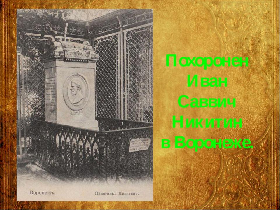 Похоронен Иван Саввич Никитин в Воронеже.