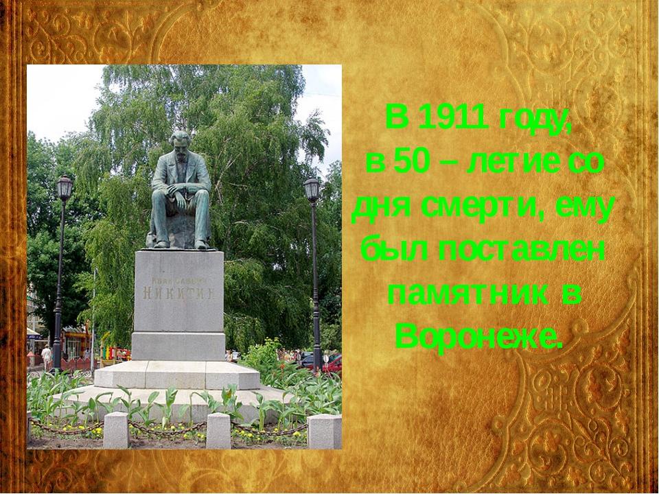 В 1911 году, в 50 – летие со дня смерти, ему был поставлен памятник в Воронеже.