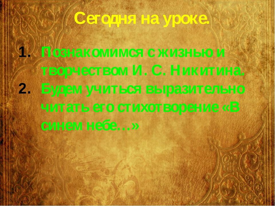 Сегодня на уроке. Познакомимся с жизнью и творчеством И. С. Никитина. Будем у...