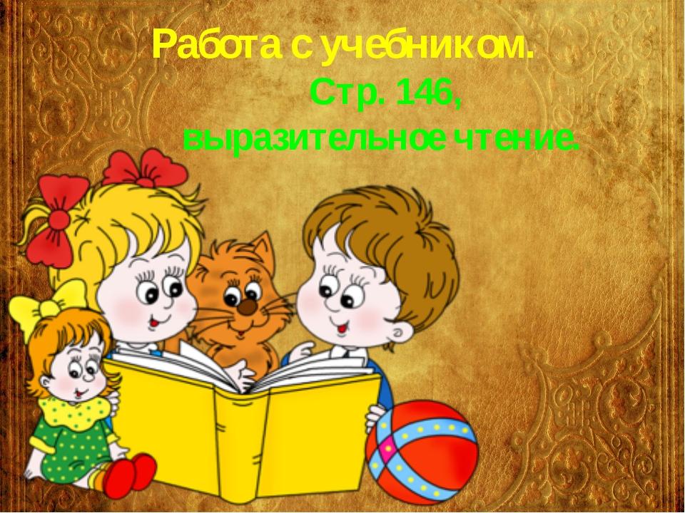 Работа с учебником. Стр. 146, выразительное чтение.