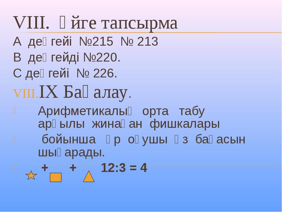 VIII. Үйге тапсырма А деңгейі №215 № 213 В деңгейді №220. С деңгейі № 226. IX...