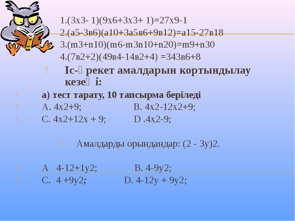 1.(3х3- 1)(9х6+3х3+ 1)=27х9-1 2.(a5-3в6)(а10+3a5в6+9в12)=а15-27в18 3.(m3+n10)...