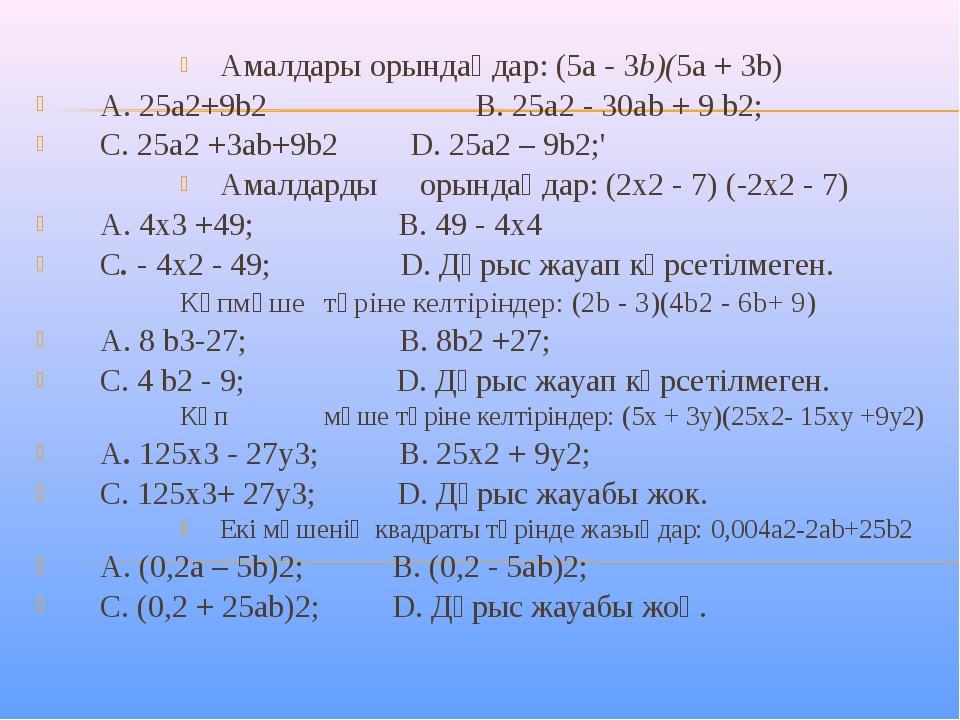 Амалдары орындаңдар: (5a - 3b)(5a + 3b) A. 25a2+9b2 В. 25а2 - 30аb + 9 b2; С....