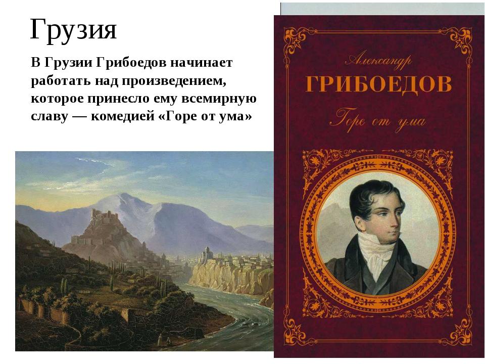 В Грузии Грибоедов начинает работать над произведением, которое принесло ему...