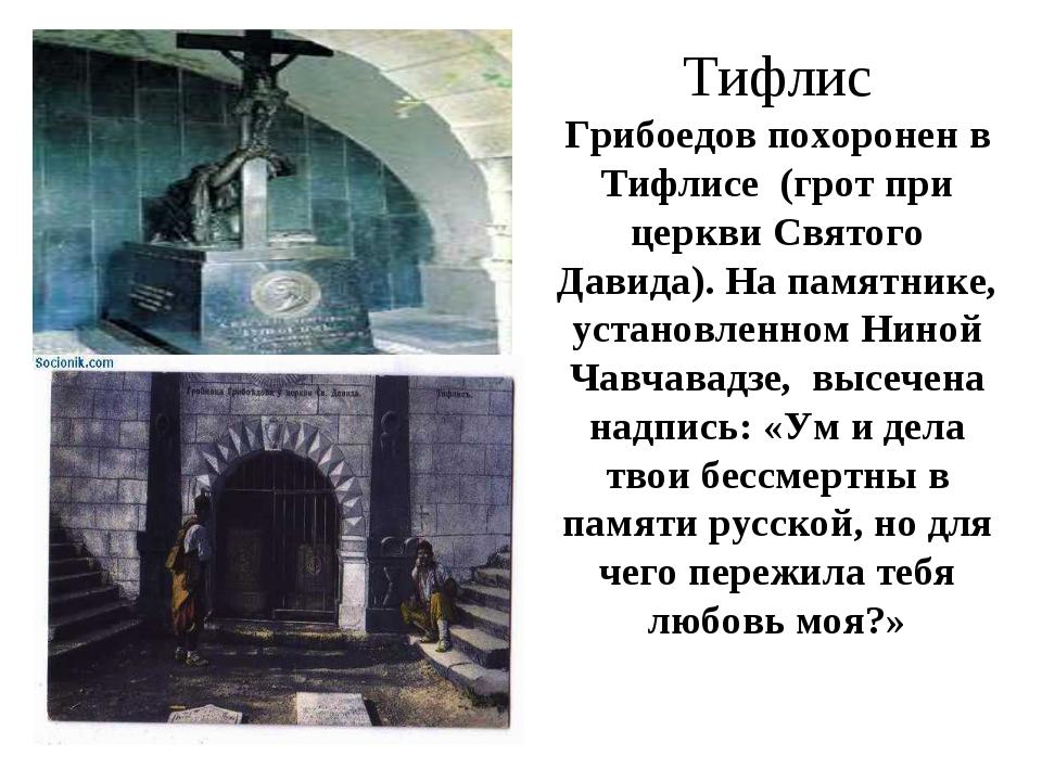 Тифлис Грибоедов похоронен в Тифлисе (грот при церкви Святого Давида). На пам...
