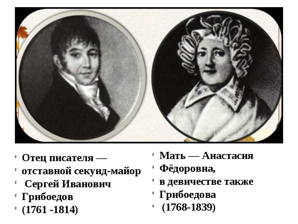 Отец писателя — отставной секунд-майор Сергей Иванович Грибоедов (1761 -1814)...