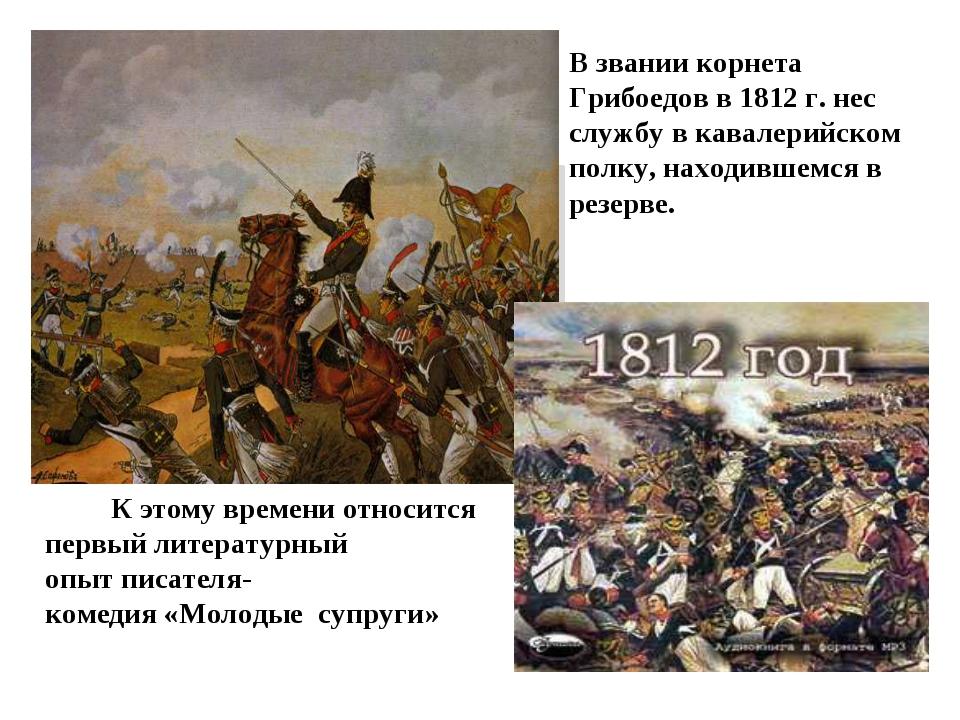 В звании корнета Грибоедов в 1812 г. нес службу в кавалерийском полку, находи...