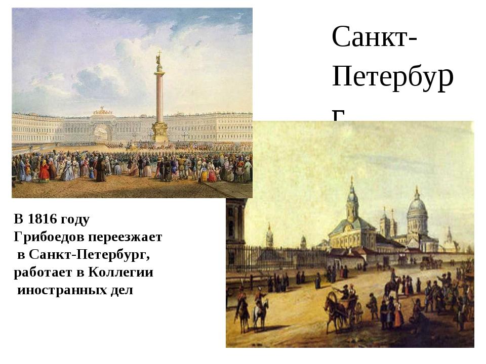 Санкт-Петербург В 1816 году Грибоедов переезжает в Санкт-Петербург, работает...