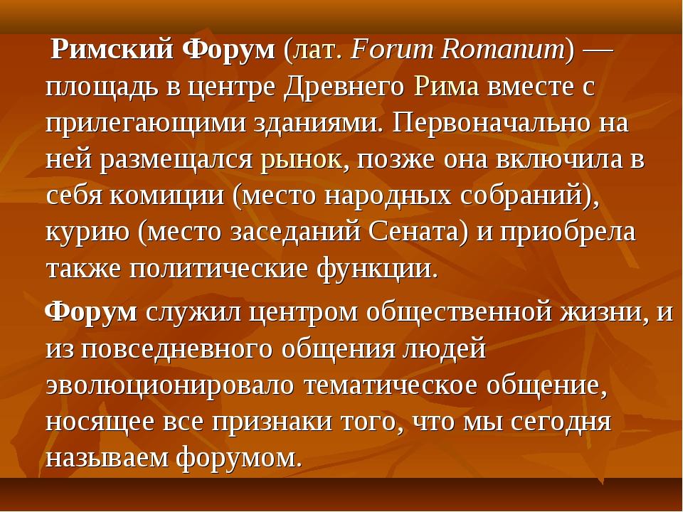Римский Форум (лат.Forum Romanum)— площадь в центре Древнего Рима вместе с...