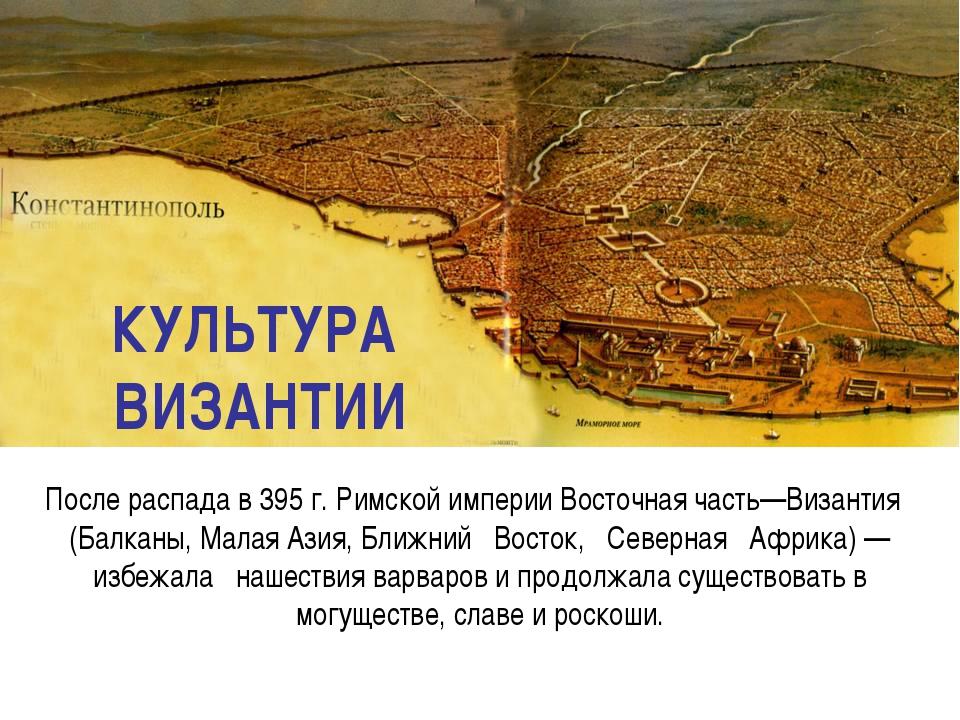КУЛЬТУРА ВИЗАНТИИ После распада в 395 г. Римской империи Восточная часть—Виза...