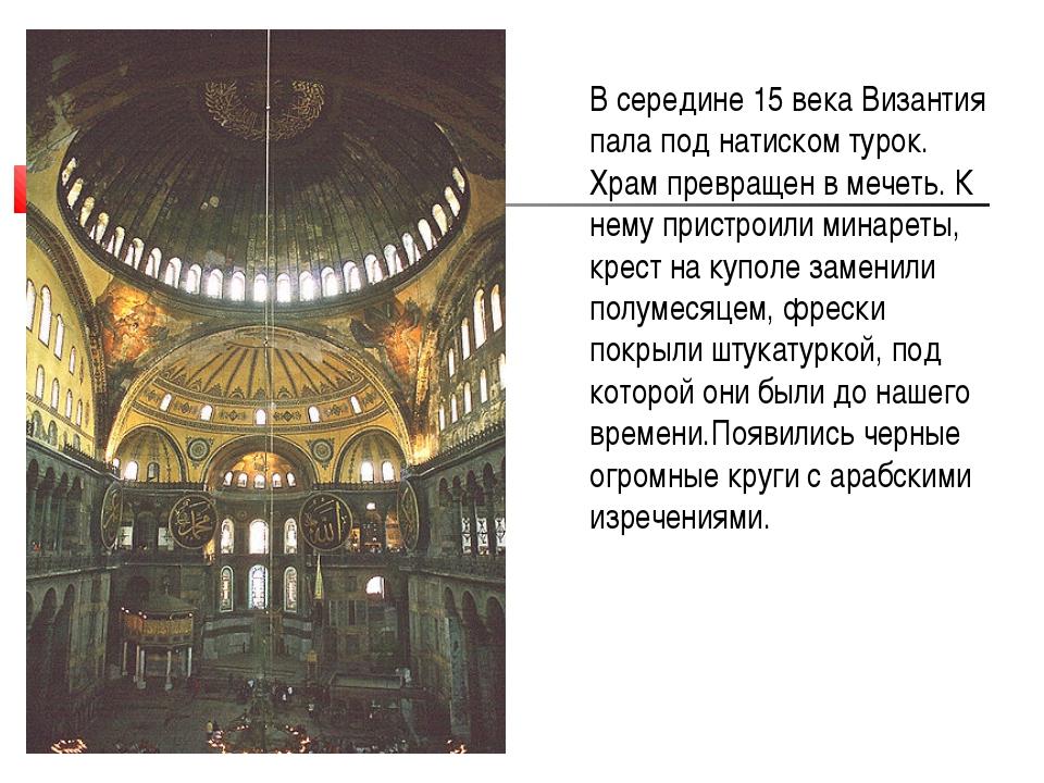 В середине 15 века Византия пала под натиском турок. Храм превращен в мечеть....