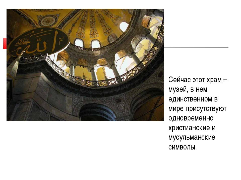 Сейчас этот храм – музей, в нем единственном в мире присутствуют одновременно...