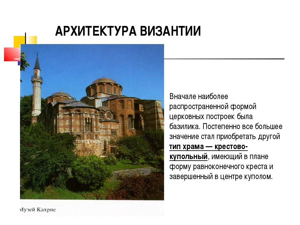 АРХИТЕКТУРА ВИЗАНТИИ Вначале наиболее распространенной формой церковных постр...