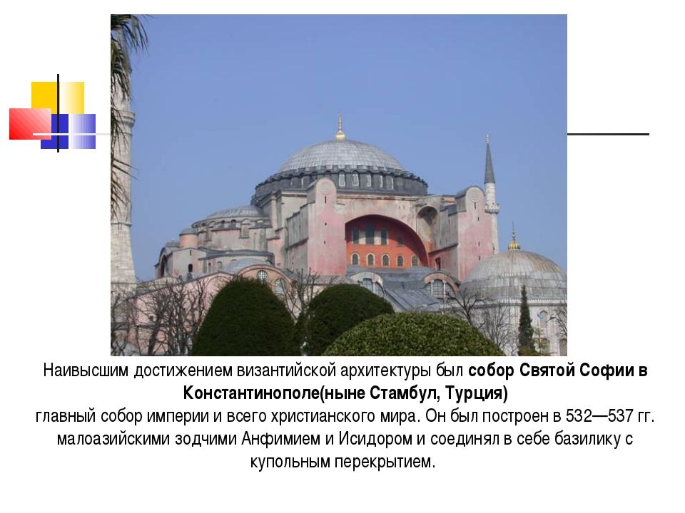 Наивысшим достижением византийской архитектуры был собор Святой Софии в Конст...