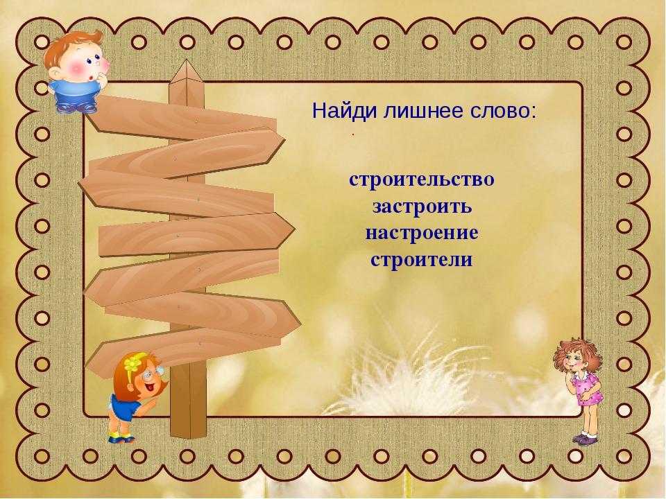 Найди лишнее слово: Найди лишнее слово: строительство застроить настроение ст...