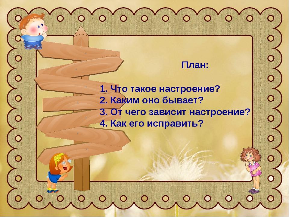План: 1. Что такое настроение? 2. Каким оно бывает? 3. От чего зависит настр...