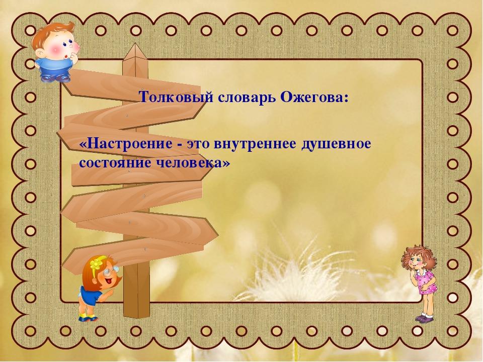 Толковый словарь Ожегова: «Настроение - это внутреннее душевное состояние чел...