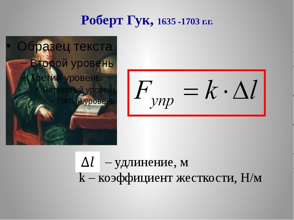 Роберт Гук, 1635 -1703 г.г. – удлинение, м k – коэффициент жесткости, Н/м