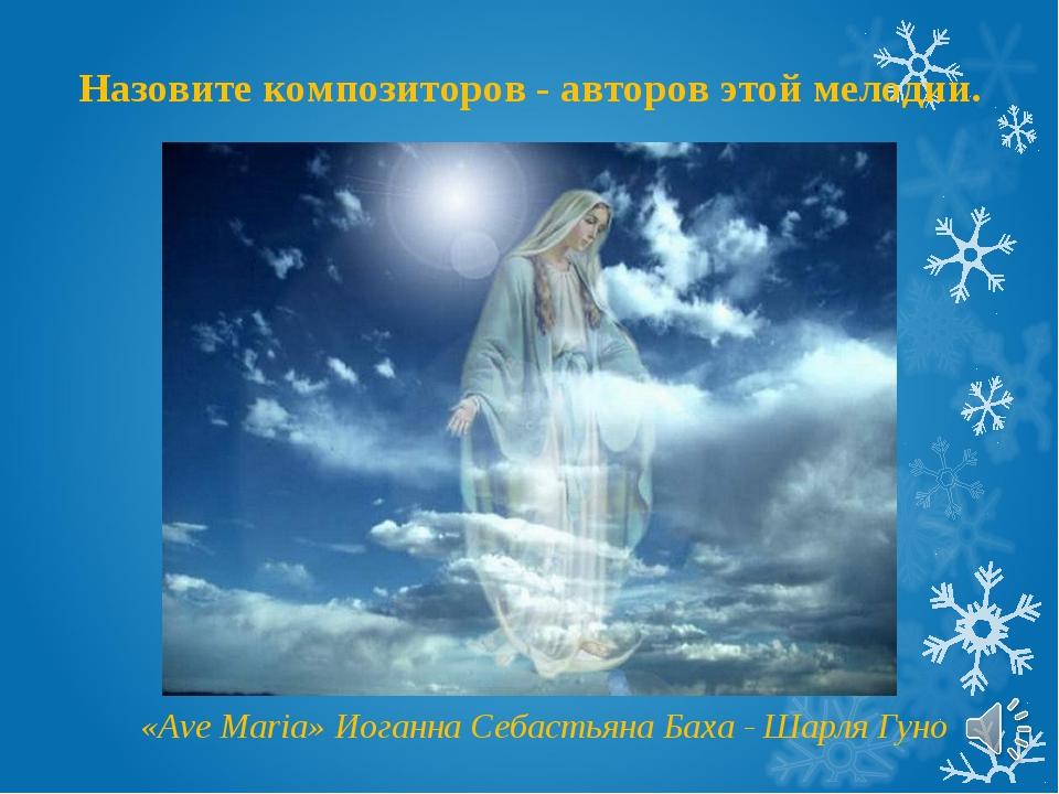 «Ave Maria» Иоганна Себастьяна Баха - Шарля Гуно Назовите композиторов - авто...