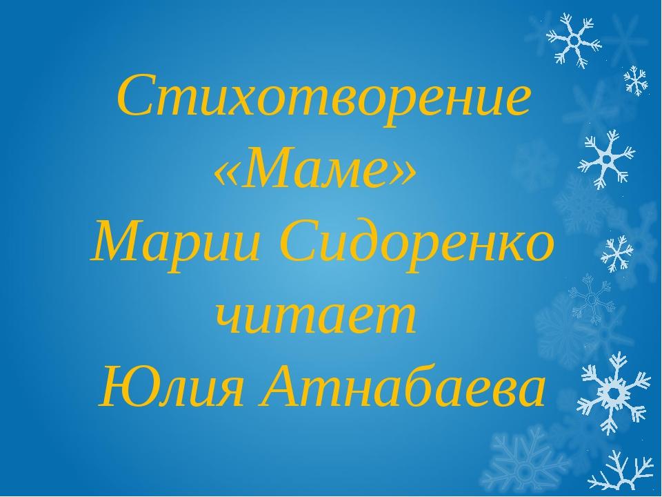 Стихотворение «Маме» Марии Сидоренко читает Юлия Атнабаева