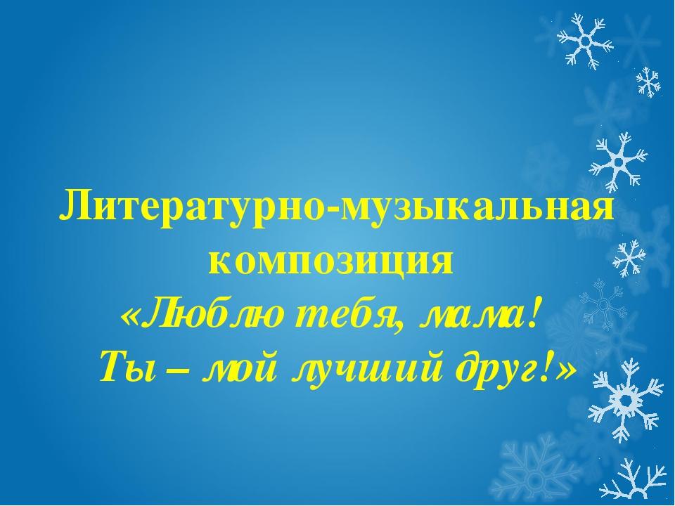 Литературно-музыкальная композиция «Люблю тебя, мама! Ты – мой лучший друг!»