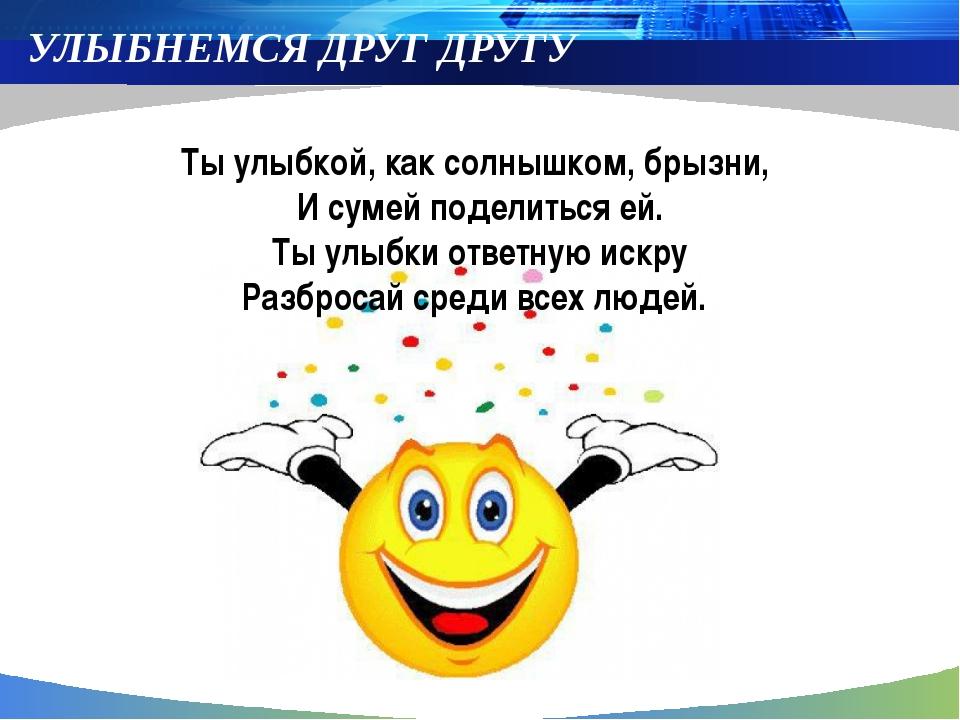 УЛЫБНЕМСЯ ДРУГ ДРУГУ Ты улыбкой, как солнышком, брызни, И сумей поделиться е...
