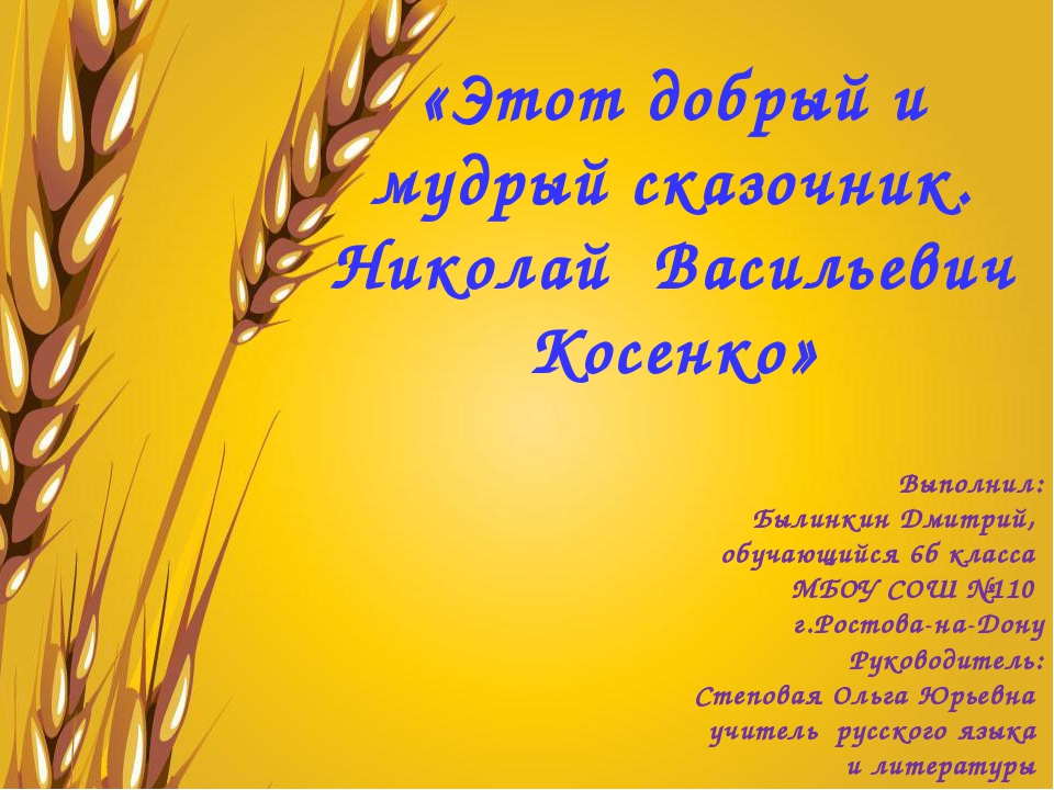 «Этот добрый и мудрый сказочник. Николай Васильевич Косенко» Выполнил: Былин...