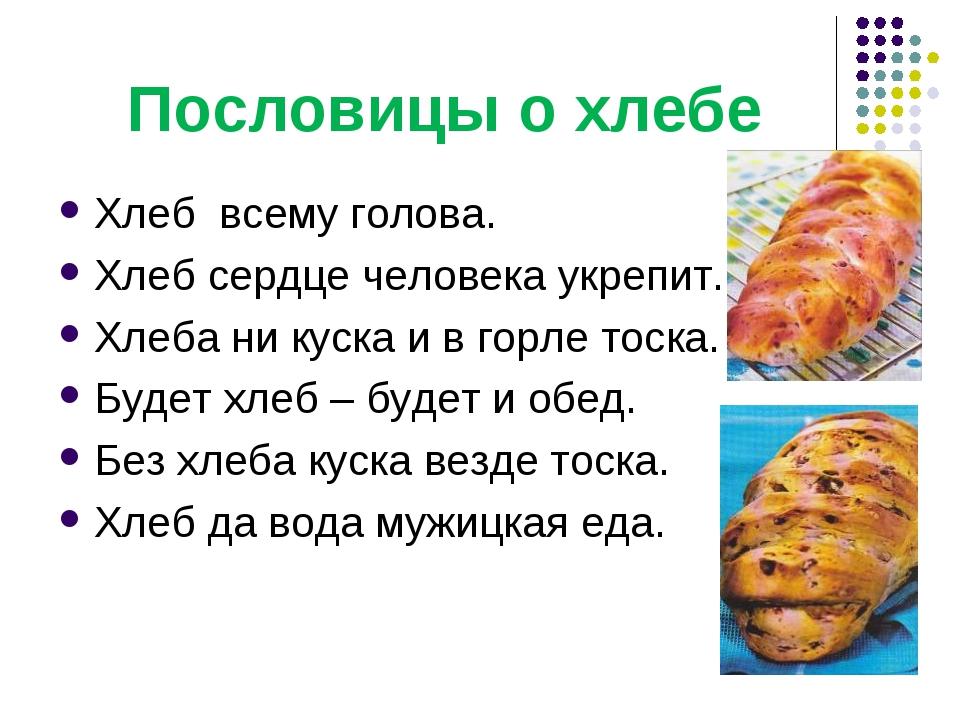 Пословицы о хлебе Хлебвсему голова. Хлеб сердце человека укрепит. Хлеба ни...